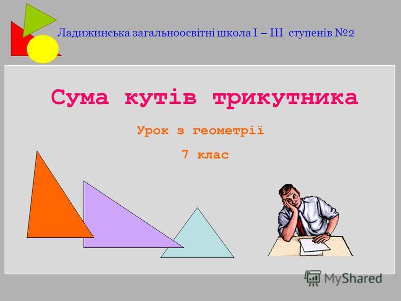 Сума кутів трикутника Урок з геометрії 7 клас Ладижинська загальноосвітні школа І – ІІІ ступенів 2