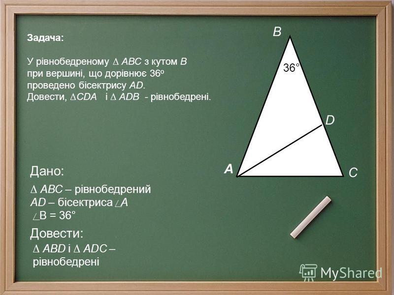 А В С D 36° Дано: АВС – рівнобедрений АD – бісектриса А В = 36° Довести: АВD і АDС – рівнобедрені Задача: У рівнобедреному АВС з кутом В при вершині, що дорівнює 36 о проведено бісектрису АD. Довести, СDА і АDВ - рівнобедрені.
