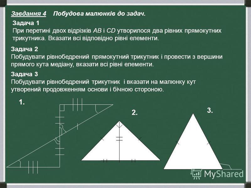 Завдання 4 Побудова малюнків до задач. Задача 1 При перетині двох відрізків АВ і СD утворилося два рівних прямокутних трикутника. Вказати всі відповідно рівні елементи. Задача 2 Побудувати рівнобедрений прямокутний трикутник і провести з вершини прям