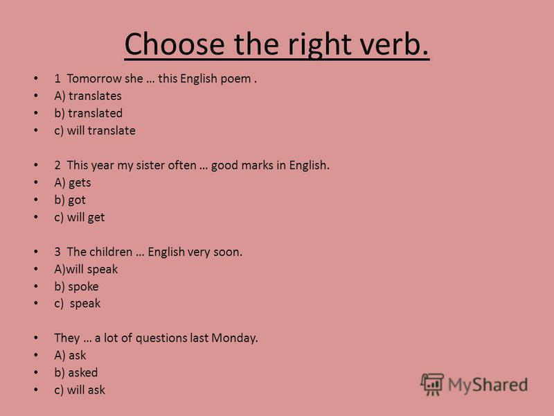Choose the right verb. 1 Tomorrow she … this English poem. A) translates b) translated c) will translate 2 This year my sister often … good marks in English. A) gets b) got c) will get 3 The children … English very soon. A)will speak b) spoke c) spea
