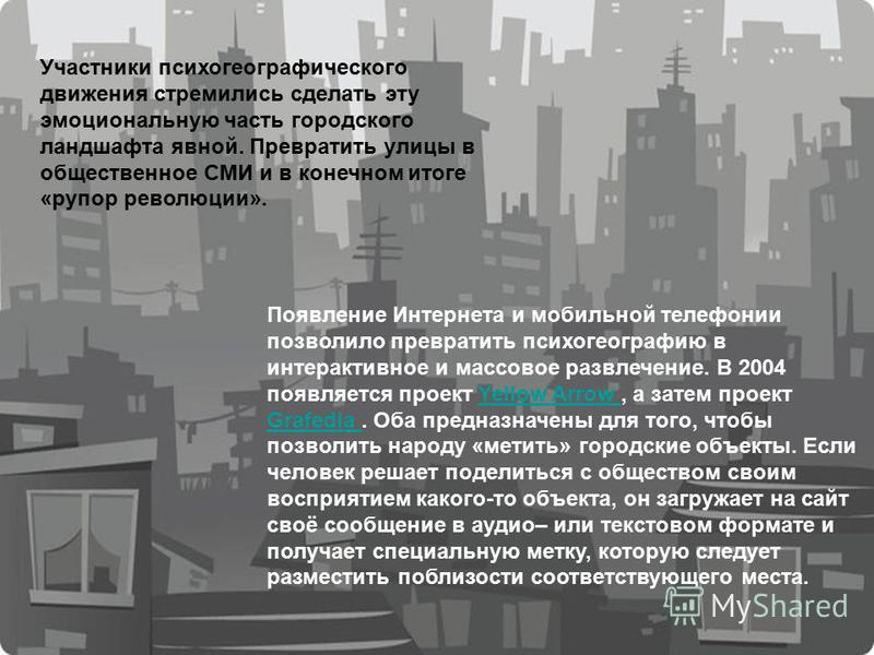 Участники психогеографического движения стремились сделать эту эмоциональную часть городского ландшафта явной. Превратить улицы в общественное СМИ и в конечном итоге «рупор революции». Появление Интернета и мобильной телефонии позволило превратить пс