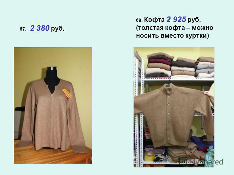 67. 2 380 руб. 68. Кофта 2 925 руб. (толстая кофта – можно носить вместо куртки)