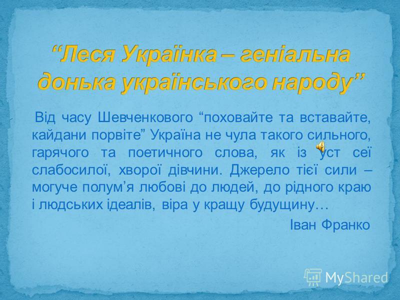Від часу Шевченкового поховайте та вставайте, кайдани порвіте Україна не чула такого сильного, гарячого та поетичного слова, як із уст сеї слабосилої, хворої дівчини. Джерело тієї сили – могуче полумя любові до людей, до рідного краю і людських ідеал