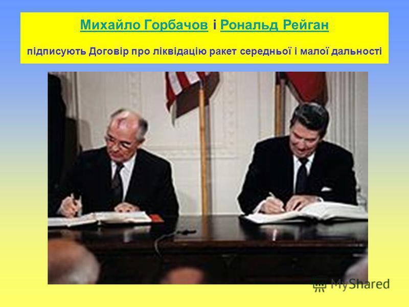 Михайло ГорбачовМихайло Горбачов і Рональд Рейган підписують Договір про ліквідацію ракет середньої і малої дальностіРональд Рейган