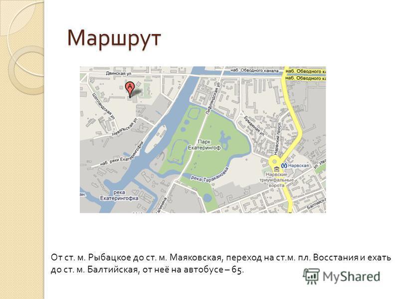 Маршрут От ст. м. Рыбацкое до ст. м. Маяковская, переход на ст.м. пл. Восстания и ехать до ст. м. Балтийская, от неё на автобусе – 65.