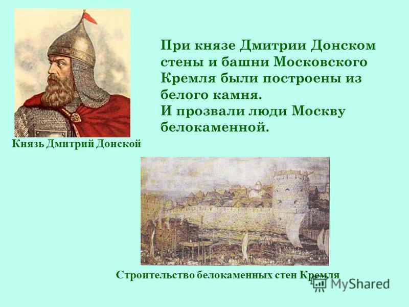 При князе Дмитрии Донском стены и башни Московского Кремля были построены из белого камня. И прозвали люди Москву белокаменной. Князь Дмитрий Донской Строительство белокаменных стен Кремля