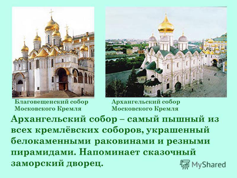 Благовещенский собор Московского Кремля Архангельский собор Московского Кремля Архангельский собор – самый пышный из всех кремлёвских соборов, украшенный белокаменными раковинами и резными пирамидами. Напоминает сказочный заморский дворец.