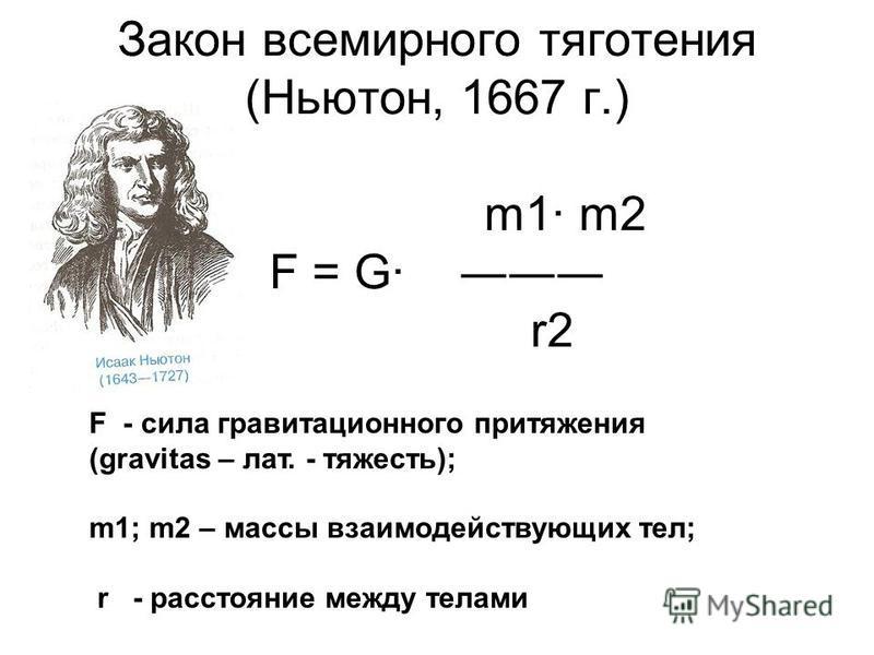 Закон всемирного тяготения (Ньютон, 1667 г.) m1· m2 F = G· r2 F - сила гравитационного притяжения (gravitas – лат. - тяжесть); m1; m2 – массы взаимодействующих тел; r - расстояние между телами