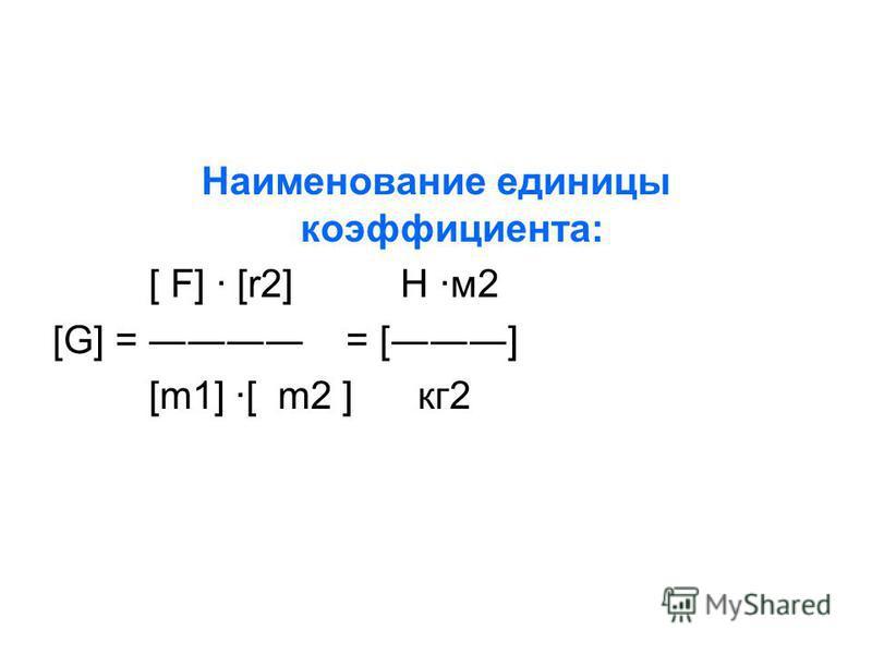 Наименование единицы коэффициента: [ F] · [r2] Н ·м 2 [G] = = [] [m1] ·[ m2 ] кг 2