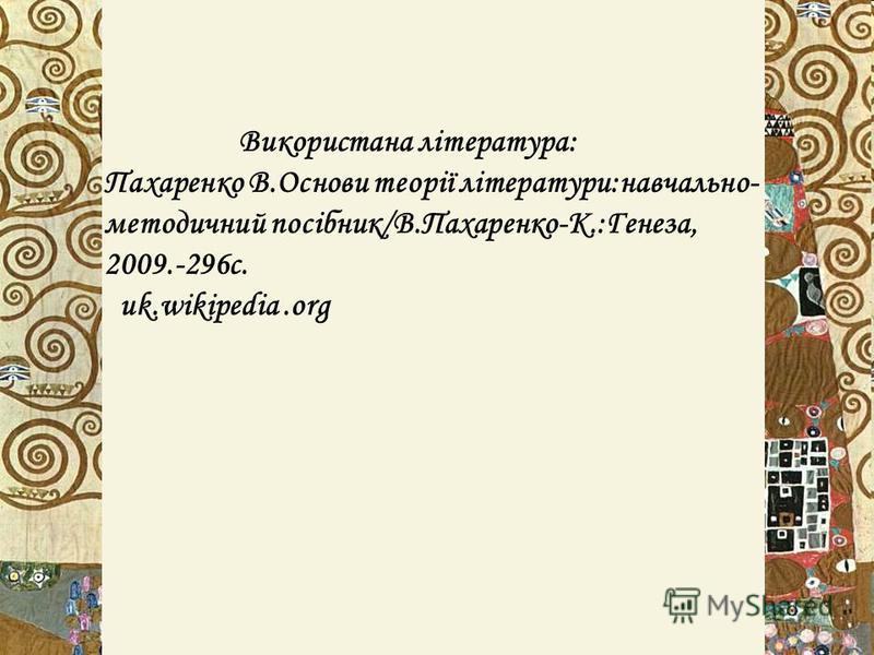 Використана література: Пахаренко В.Основи теорії літератури:навчально- методичний посібник/В.Пахаренко-К.:Генеза, 2009.-296с. uk.wikipedia.org