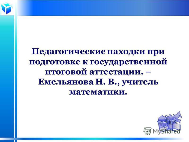 Педагогические находки при подготовке к государственной итоговой аттестации. – Емельянова Н. В., учитель математики.