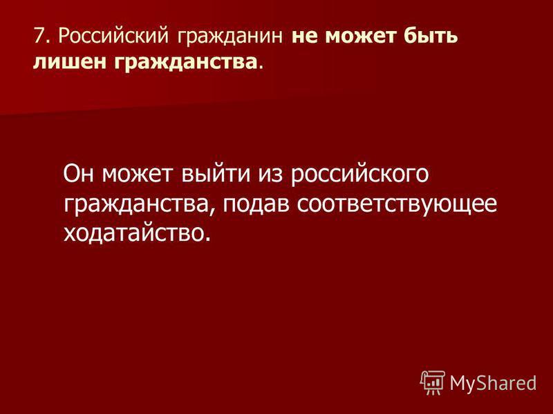 7. Российский гражданин не может быть лишен гражданства. Он может выйти из российского гражданства, подав соответствующее ходатайство.