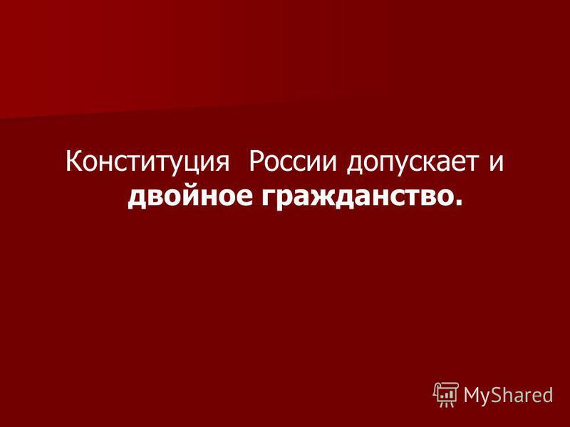 Конституция России допускает и двойное гражданство.