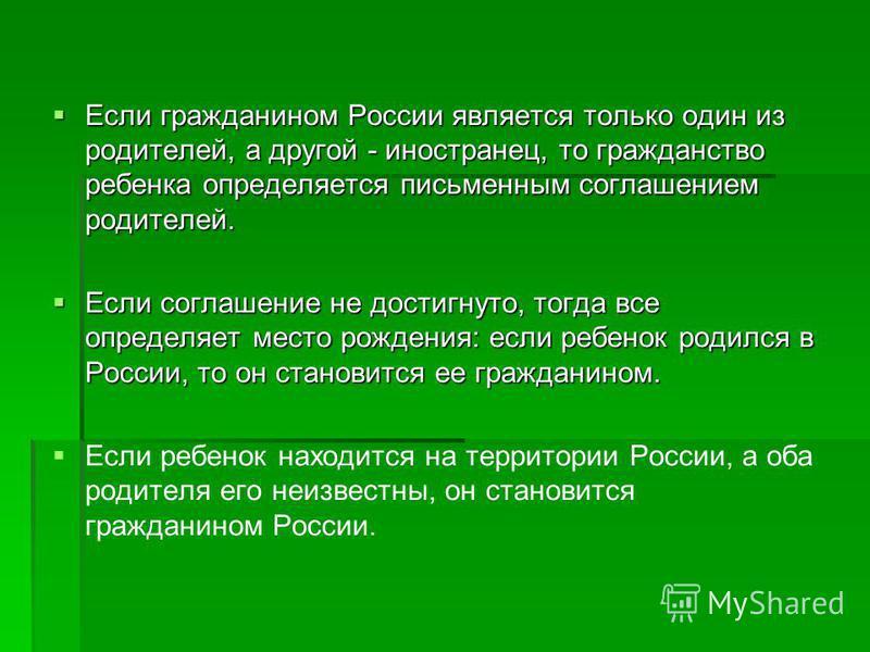 Если гражданином России является только один из родителей, а другой - иностранец, то гражданство ребенка определяется письменным соглашением родителей. Если гражданином России является только один из родителей, а другой - иностранец, то гражданство р