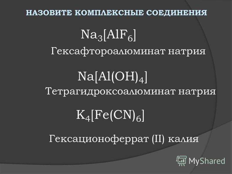 НАЗОВИТЕ КОМПЛЕКСНЫЕ СОЕДИНЕНИЯ Na 3 [AlF 6 ] Na[Al(OH) 4 ] K 4 [Fe(CN) 6 ] Гексафтораалюминат натрия Тетрагидроксоалюминат натрия Гексационоферрат (II) калия