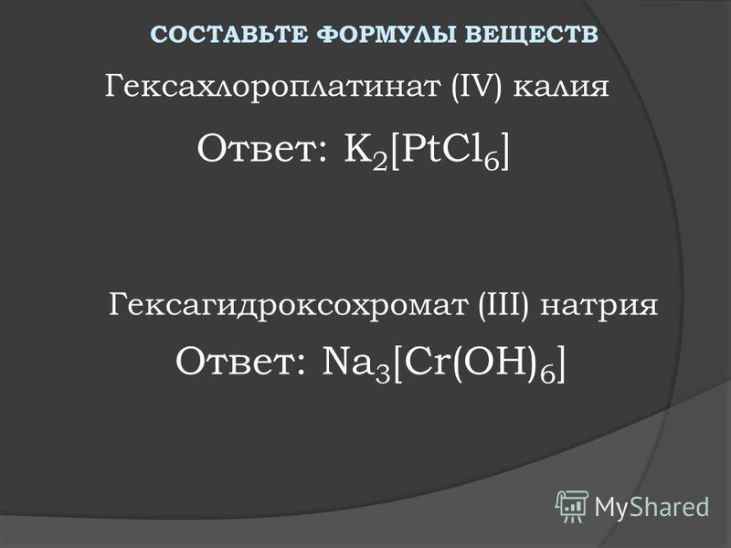 Ответ: K 2 [PtCl 6 ] Гексахлороплатинат (IV) калия Гексагидроксохромат (III) натрия СОСТАВЬТЕ ФОРМУЛЫ ВЕЩЕСТВ Ответ: Na 3 [Cr(OH) 6 ]