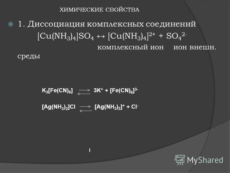 ХИМИЧЕСКИЕ СВОЙСТВА 1. Диссоциация комплексных соединений [Cu(NH 3 ) 4 ]SO 4 [Cu(NH 3 ) 4 ] 2+ + SO 4 2- комплексный ион ион внешней. среды K 3 [Fe(CN) 6 ] 3K + + [Fe(CN) 6 ] 3- [Ag(NH 3 ) 2 ]Cl [Ag(NH 3 ) 2 ] + + Cl -