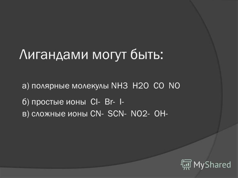 Лигандами могут быть: а) полярные молекулы NH3 H2O CO NO б) простые ионы CI- Br- I- в) сложные ионы CN- SCN- NO2- OH-