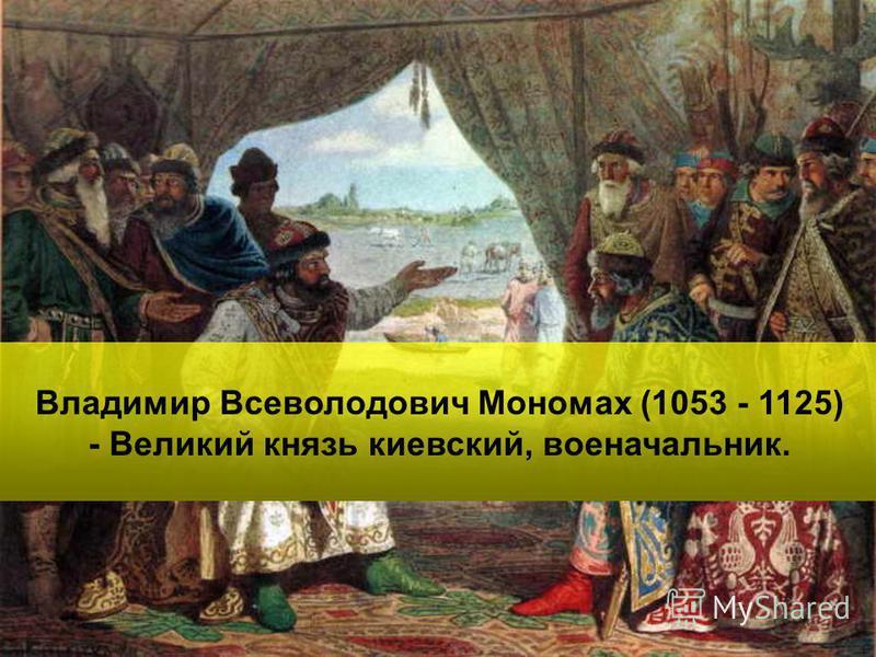Владимир Всеволодович Мономах (1053 - 1125) - Великий князь киевский, военачальник.