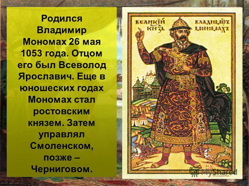Родился Владимир Мономах 26 мая 1053 года. Отцом его был Всеволод Ярославич. Еще в юношеских годах Мономах стал ростовским князем. Затем управлял Смоленском, позже – Черниговом.