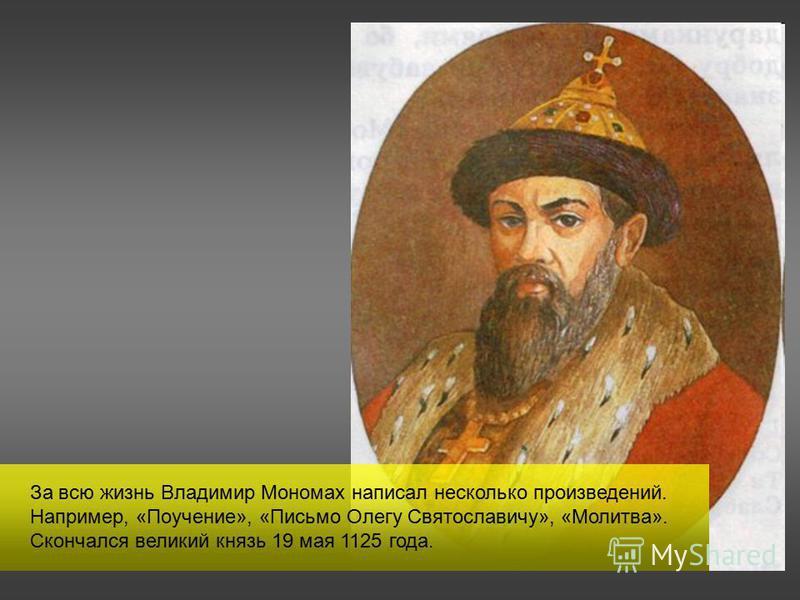 За всю жизнь Владимир Мономах написал несколько произведений. Например, «Поучение», «Письмо Олегу Святославичу», «Молитва». Скончался великий князь 19 мая 1125 года.