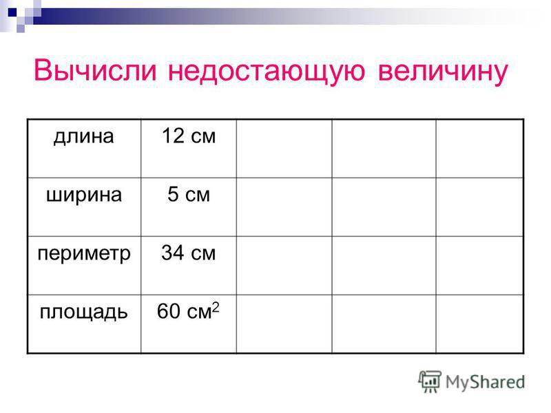 Вычисли недостающую величину длина 12 см ширина 5 см периметр 34 см площадь 60 см 2