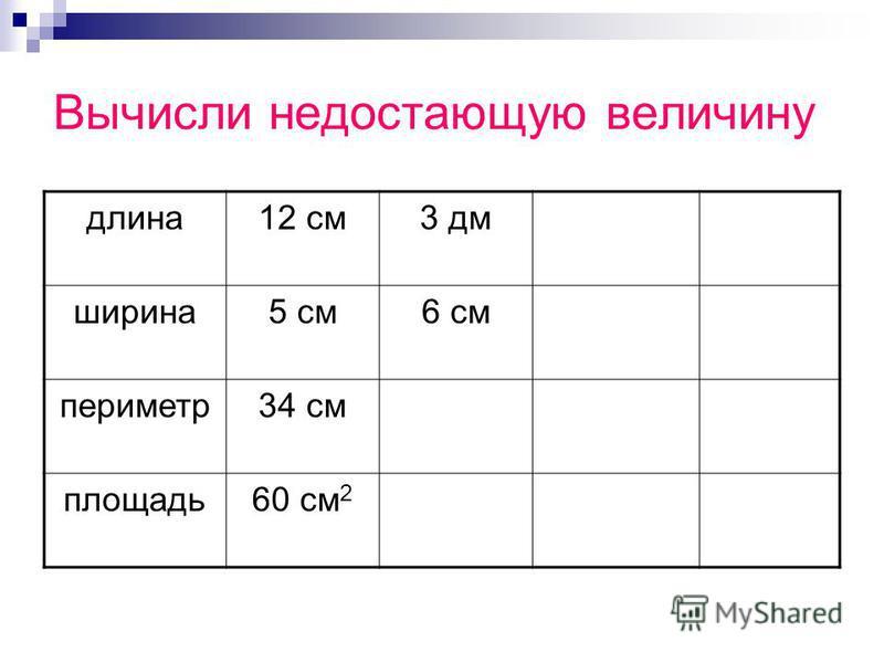 Вычисли недостающую величину длина 12 см 3 дм ширина 5 см 6 см периметр 34 см площадь 60 см 2