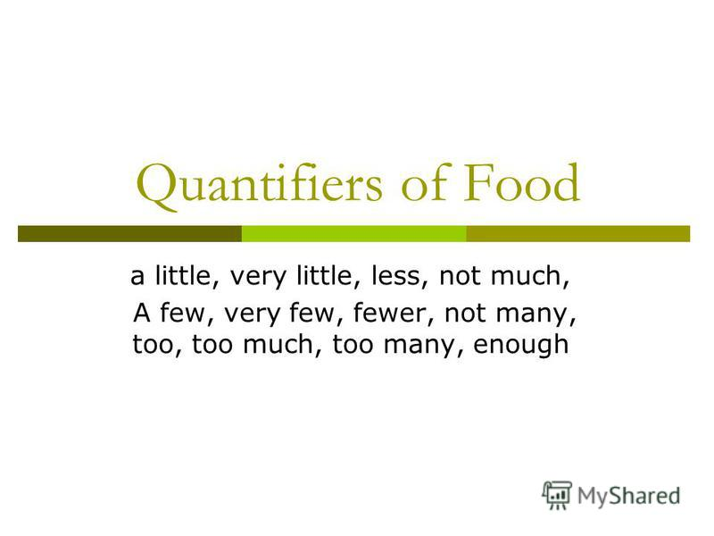 Quantifiers of Food a little, very little, less, not much, A few, very few, fewer, not many, too, too much, too many, enough
