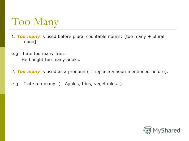 Too Many 1. Too many is used before plural countable nouns: [too many + plural noun] e.g. I ate too many fries He bought too many books. 2. Too many is used as a pronoun ( it replace a noun mentioned before). e.g. I ate too many. (.. Apples, fries, v
