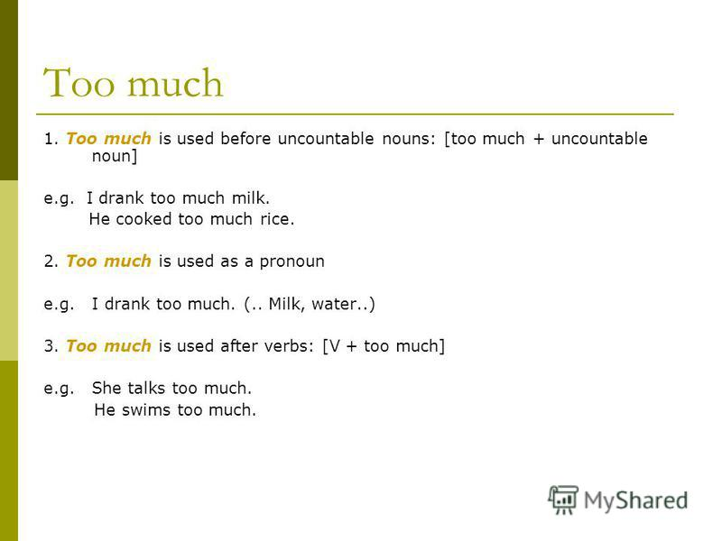 Too much 1. Too much is used before uncountable nouns: [too much + uncountable noun] e.g. I drank too much milk. He cooked too much rice. 2. Too much is used as a pronoun e.g. I drank too much. (.. Milk, water..) 3. Too much is used after verbs: [V +