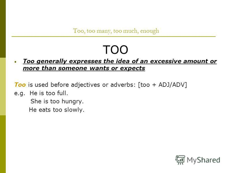Too, too many, too much, enough TOO Too generally expresses the idea of an excessive amount or more than someone wants or expects Too is used before adjectives or adverbs: [too + ADJ/ADV] e.g. He is too full. She is too hungry. He eats too slowly.