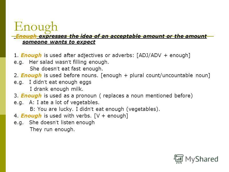 Enough Enough expresses the idea of an acceptable amount or the amount someone wants to expect 1. Enough is used after adjectives or adverbs: [ADJ/ADV + enough] e.g. Her salad wasn t filling enough. She doesn t eat fast enough. 2. Enough is used befo