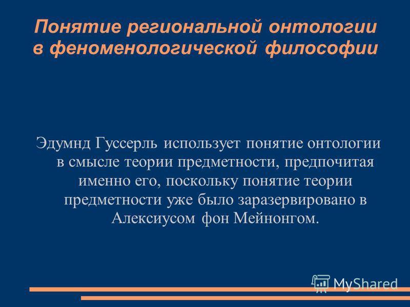 Понятие региональной онтологии в феноменологической философии Эдумнд Гуссерль использует понятие онтологии в смысле теории предметности, предпочитая именно его, поскольку понятие теории предметности уже было зарезервировано в Алексиусом фон Мейнонгом