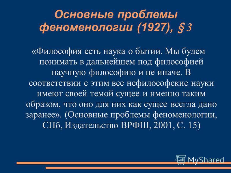 Основные проблемы феноменологии (1927), § 3 «Философия есть наука о бытии. Мы будем понимать в дальнейшем под философией научную философию и не иначе. В соответствии с этим все нефилософские науки имеют своей темой сущее и именно таким образом, что о
