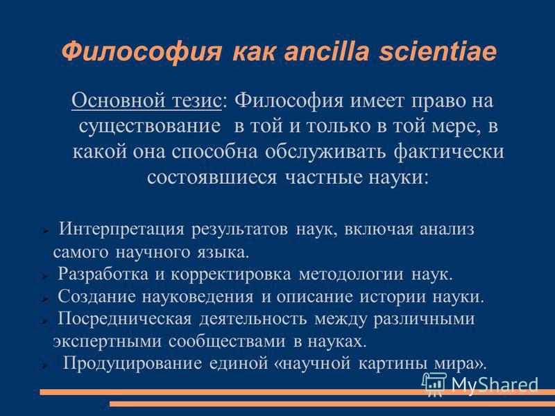 Философия как ancilla scientiae Основной тезис: Философия имеет право на существование в той и только в той мере, в какой она способна обслуживать фактически состоявшиеся частные науки: Интерпретация результатов наук, включая анализ самого научного я