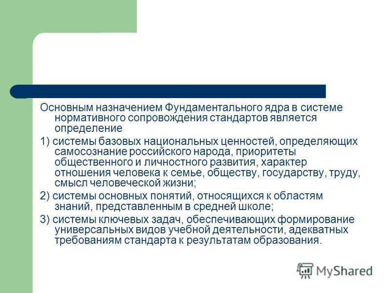 Основным назначением Фундаментального ядра в системе нормативного сопровождения стандартов является определение 1) системы базовых национальных ценностей, определяющих самосознание российского народа, приоритеты общественного и личностного развития,
