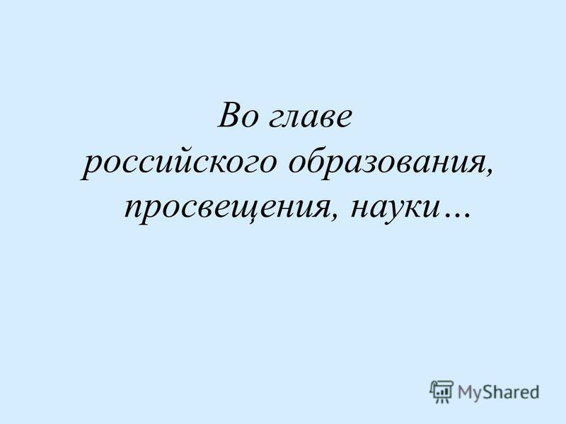 Во главе российского образования, просвещения, науки…