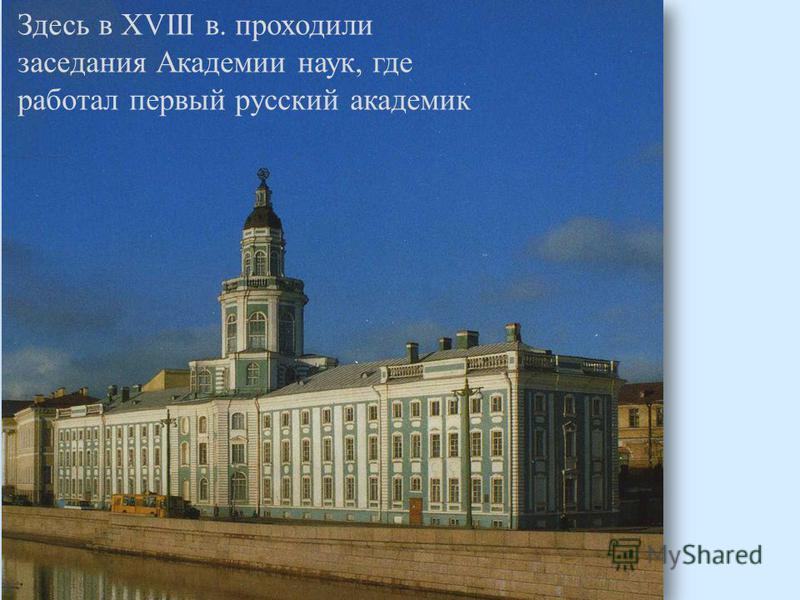 Здесь в XVIII в. проходили заседания Академии наук, где работал первый русский академик