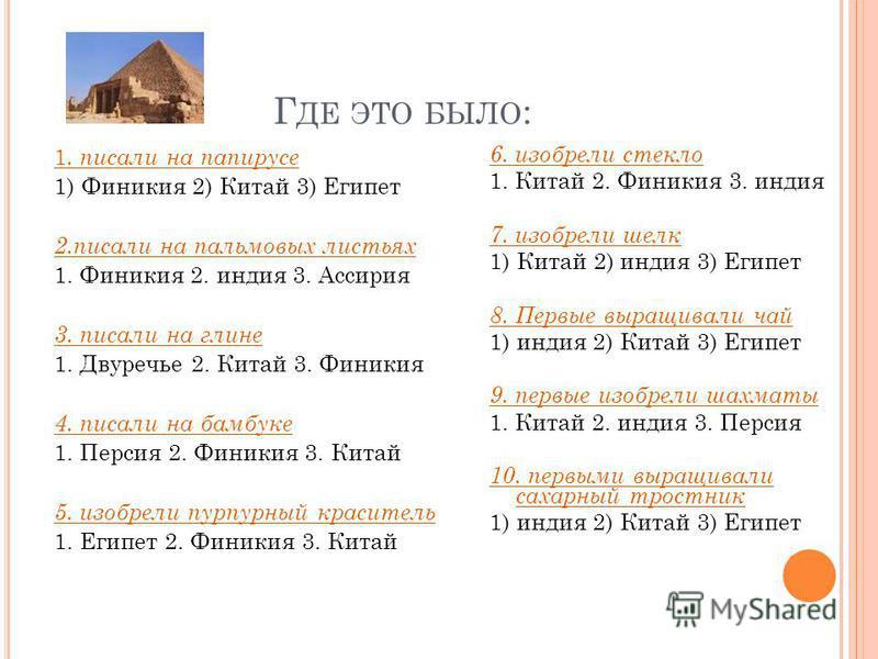 Г ДЕ ЭТО БЫЛО : 1. писали на папирусе 1) Финикия 2) Китай 3) Египет 2. писали на пальмовых листьях 1. Финикия 2. индия 3. Ассирия 3. писали на глине 1. Двуречье 2. Китай 3. Финикия 4. писали на бамбуке 1. Персия 2. Финикия 3. Китай 5. изобрели пурпур