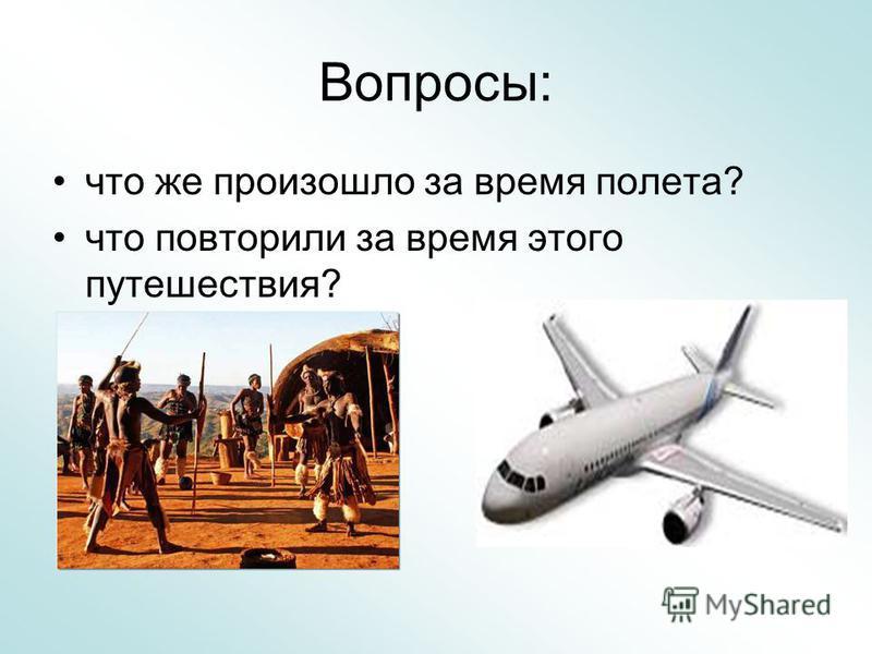 Вопросы: что же произошло за время полета? что повторили за время этого путешествия?