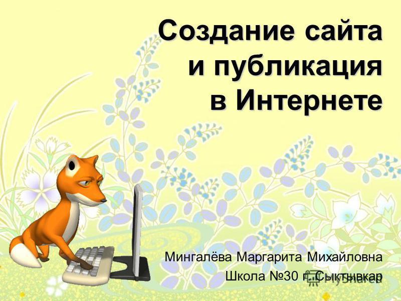 Создание сайта и публикация в Интернете Мингалёва Маргарита Михайловна Школа 30 г. Сыктывкар