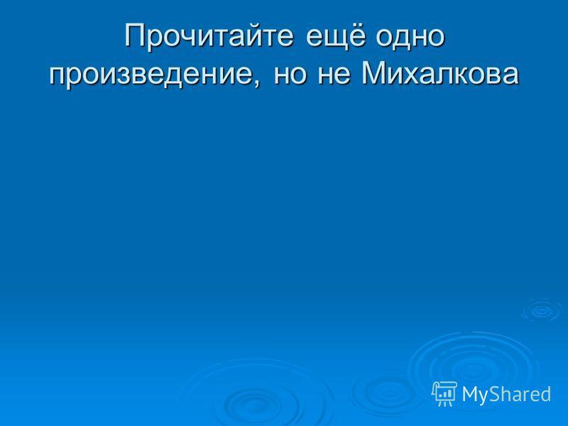 Прочитайте ещё одно произведение, но не Михалкова