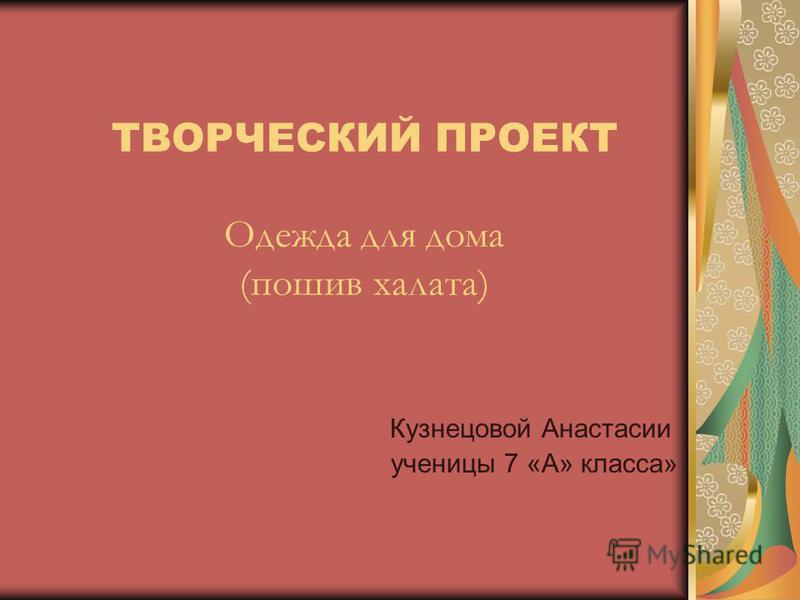 ТВОРЧЕСКИЙ ПРОЕКТ Одежда для дома (пошив халата) Кузнецовой Анастасии ученицы 7 «А» класса»