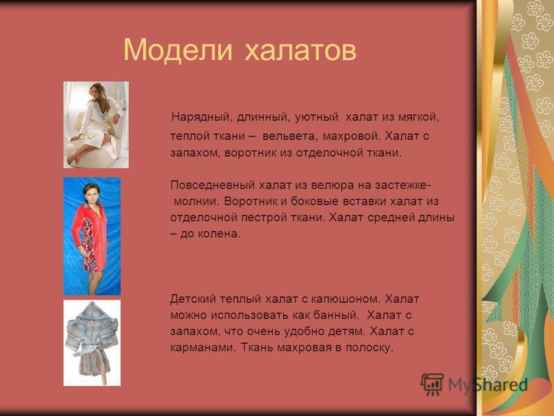 Модели халатов Нарядный, длинный, уютный халат из мягкой, теплой ткани – вельвета, махровой. Халат с запахом, воротник из отделочной ткани. Повседневный халат из велюра на застежке- молнии. Воротник и боковые вставки халат из отделочной пестрой ткани