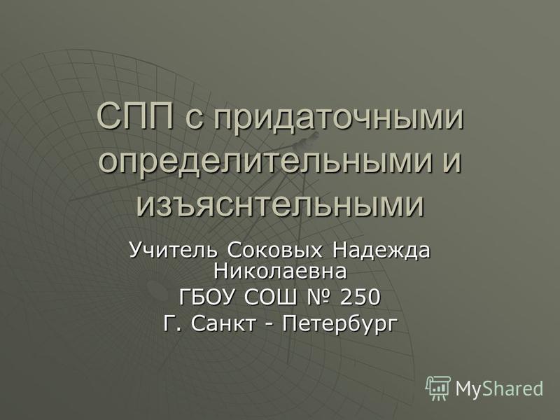 СПП с придаточными определительными и изъяснительными Учитель Соковых Надежда Николаевна ГБОУ СОШ 250 Г. Санкт - Петербург