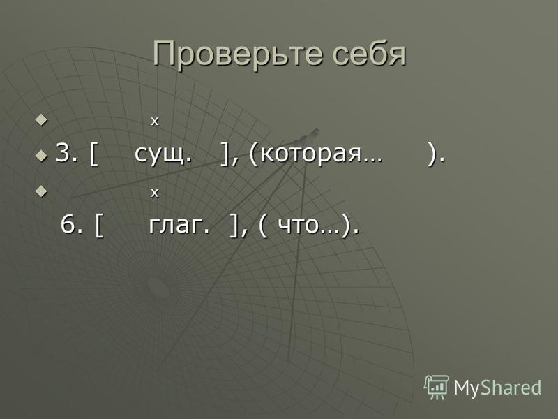 Проверьте себя х х 3. [ сущ. ], (которая… ). 3. [ сущ. ], (которая… ). х х 6. [ глаг. ], ( что…). 6. [ глаг. ], ( что…).