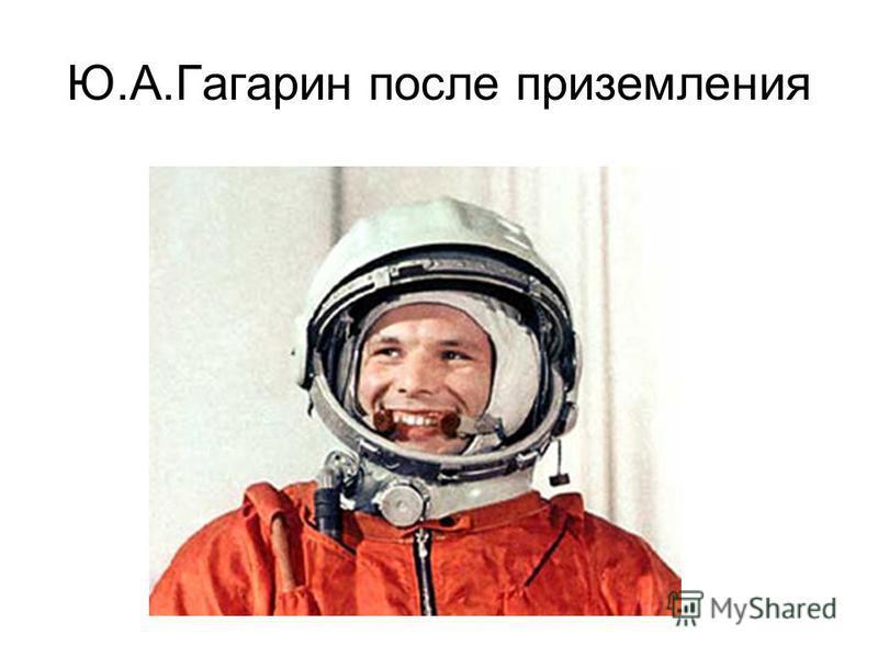 Ю.А.Гагарин после приземления