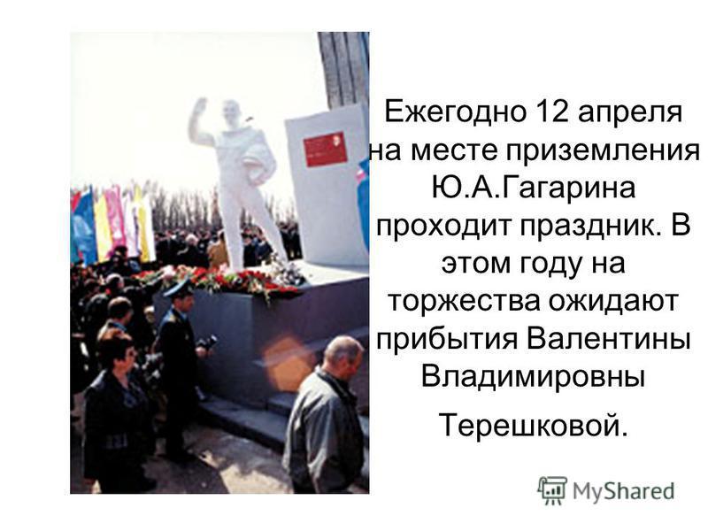 Ежегодно 12 апреля на месте приземления Ю.А.Гагарина проходит праздник. В этом году на торжества ожидают прибытия Валентины Владимировны Терешковой.