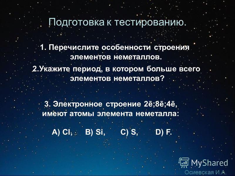 Подготовка к тестированию. 1. Перечислите особенности строения элементов неметаллов. 2. Укажите период, в котором больше всего элементов неметаллов? 3. Электронное строение 2ē;8ē;4ē, имеют атомы элемента неметалла: А) Cl, B) Si, C) S, D) F. Осиевская