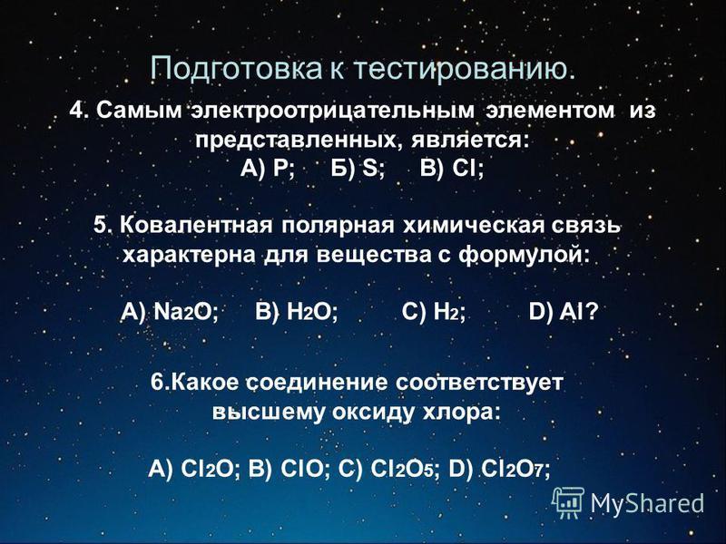 Подготовка к тестированию. 4. Самым электроотрицательным элементом из представленных, является: А) Р; Б) S; В) Cl; 5. Ковалентная полярная химическая связь характерна для вещества с формулой: А) Na 2 O; B) H 2 O; C) H 2 ; D) Al? 6. Какое соединение с